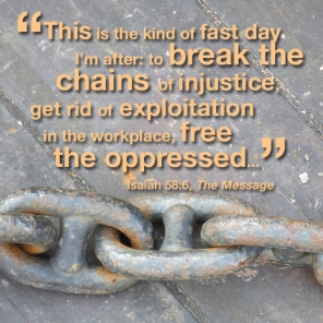 """This is the kind of fast day I'm after: to break the chains of injustice, get rid of exploitation in the workplace, free the oppressed..."" --Isaiah 58:6"